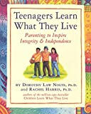 Harris, Rachel: Teenagers Learn What They Live: Parenting to Inspire Integrity &amp; Independence