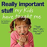 Copeland, Cynthia L.: Really Important Stuff My Kids Have Taught Me