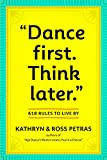 Petras, Kathryn: Dance First. Think Later: 618 Rules to Live By