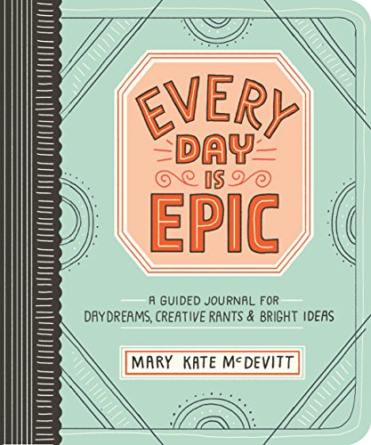 every-day-is-epic-a-guided-journal-for-daydreams-creative-rants-and-bright-ideas