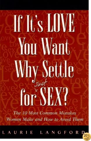 If It's Love You Want, Why Settle for (Just) Sex?: The 10 Most Common Mistakes Women Make and How to Avoid Them