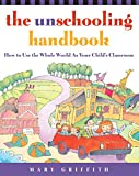 Griffith, Mary: The Unschooling Handbook: How to Use the Whole World As Your Child's Classroom