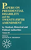 Thompson, Kenneth W.: Papers on Presidential Disability and the Twenty-Fifth Amendment: By Medical, Historical, and Political Authorities (Papers on Presidential Disability & the Twenty-Fifth Amendme) (Volume 3)