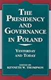 Thompson, Kenneth W.: The Presidency and Governance in Poland: Yesterday and Today (The Miller Center Series on a World in Change) (v. X)