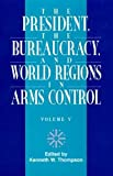 Thompson, Kenneth W.: The President, The Bureaucracy, and World Regions in Arms Control, Vol. V (W. Alton Jones Foundation Series on the Presidency and Arms Control)