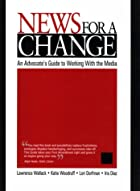 News for a Change: An Advocate's Guide to…