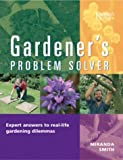 Smith, Miranda: Gardener&#39;s Problem Solver: Hundreds of Answers to Your Gardening Dilemmas