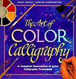 Noble, Mary: The Art of Color Calligraphy: The Essential Guide to Using Color in Calligraphy, from Alphabets and Backgrounds to Borders and Images