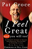 Croce, Pat: I Feel Great and You Will Too: An Inspiring Journey of Success With Practical Tips on How to Score Big in Life