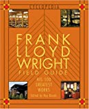 Wright, Frank Lloyd: Frank Lloyd Wright Field Guide: His 100 Greatest Works