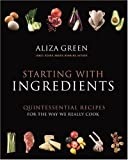 Green, Aliza: Starting With Ingredients: The Quintessential Recipes for the Way We Really Cook