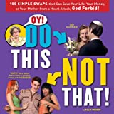 Weiner, Ellis: Oy! Do This, Not That!: 100 Simple Swaps That Could Save Your Life, Your Money, or Your Mother from a Heart Attack, God Forbid