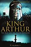 Ashley, Mike: King Arthur: The Man and the Legend Revealed