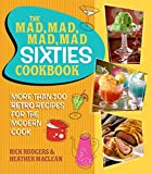 Rodgers, Rick: The Mad, Mad, Mad, Mad Sixties Cookbook: More than 100 Retro Recipes for the Modern Cook