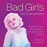 Petras, Kathryn: Bad Girls Go Everywhere: Wisdom, Humor, and Inspiration from Women with Attitude