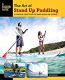Marcus, Ben: The Art of Stand Up Paddling: A Complete Guide to SUP on Lakes, Rivers, and Oceans (How to Paddle Series)