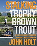 Holt, John: Stalking Trophy Brown Trout: A Fly-Fisher's Guide to Catching the Biggest Trout of Your Life