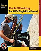 Rock Climbing: The AMGA Single Pitch Manual…