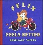 Felix Feels Better by Rosemary Wells
