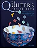 Eddy, Celia: The Quilter's Recipe Book: All The Ingredients You Need To Create Over 100 Fabulous Quilts