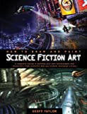 Taylor, Geoff: How to Draw and Paint Science Fiction Art: A Complete Course in Building Your Own Futurescapes and Characters, from Scientific Marvels to Dark, Dystopian Visions