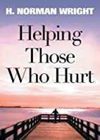 Helping Those Who Hurt by H. Norman Wright