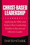 Stark, David: Christ-Based Leadership: Applying the Bible and Today's Best Leadership Models to Become an Effective Leader