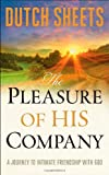 Sheets, Dutch: Pleasure of His Company, The: A Journey to Intimate Friendship With God