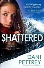 Shattered (Alaskan Courage) by Dani Pettrey