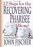 Fischer, John: 12 Steps for the Recovering Pharisee (like me)
