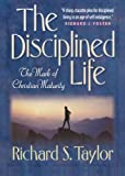 Richard S. Taylor: Disciplined Life, The: The Mark of Christian Maturity