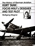 Wagner, Wolfgang: The History of German Aviation: Kurt Tank-Focke Wulf's Designer and Test Pilot