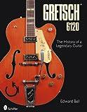 Edward Ball: Gretsch 6120: The History of a Legendary Guitar