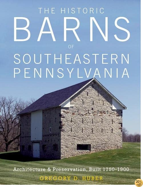 The Historic Barns of Southeastern Pennsylvania: Architecture & Preservation, Built 1750–1900