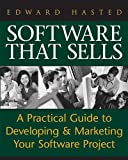Hasted, Edward: Software That Sells: A Practical Guide to Developing and Marketing Your Software Project