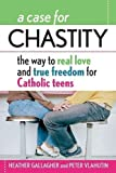 Gallagher, Heather: A Case of Chastity: The Way to Real Love and True Freedom for Catholic Teens