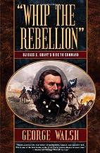 Whip the Rebellion: Ulysses S. Grant's Rise…