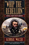 Walsh, George: Whip the Rebellion: Ulysses S. Grant's Rise to Command