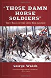 George Walsh: Those Damn Horse Soldiers: True Tales of the Civil War Cavalry
