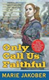 Jakober, Marie: Only Call Us Faithful: A Novel of the Union Underground