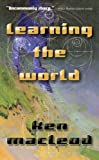 MacLeod, Ken: Learning the World: A Scientific Romance