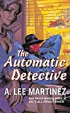 A. Lee Martinez: The Automatic Detective