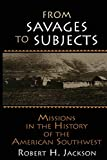 Jackson, Robert H.: From Savages to Subjects: Missions in the History of the American Southwest (Latin American Realities)