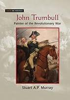 John Trumbull: Painter of the Revolutionary…