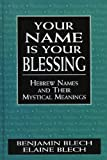 Blech, Benjamin: Your Name Is Your Blessing: Hebrew Names and Their Mystical Meanings