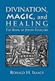 Isaacs, Ronald H.: Divination, Magic, and Healing: The Book of Jewish Folklore