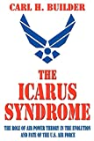 Builder, Carl H: Icarus Syndrome: The Role of Air Power Theory in the Evolution and Fate of the U.S. Air Force