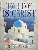 Beth Moore: To Live is Christ Leaders Guide: The Life and Ministry of Paul