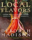 Madison, Deborah: Local Flavors : Cooking and Eating from America's Farmers' Markets