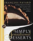 Payard, Francois: Simply Sensational Desserts : 140 Classics for the Home Baker from New York's Famous Patisserie and Bistro